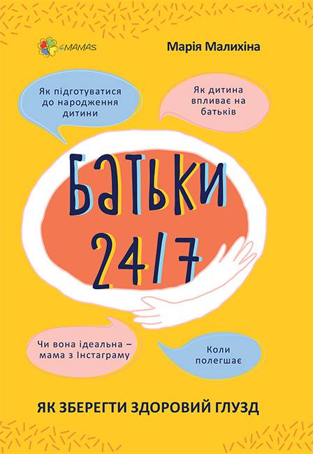 Батьки 24/7. Як зберегти здоровий глузд / М. С. Малихіна