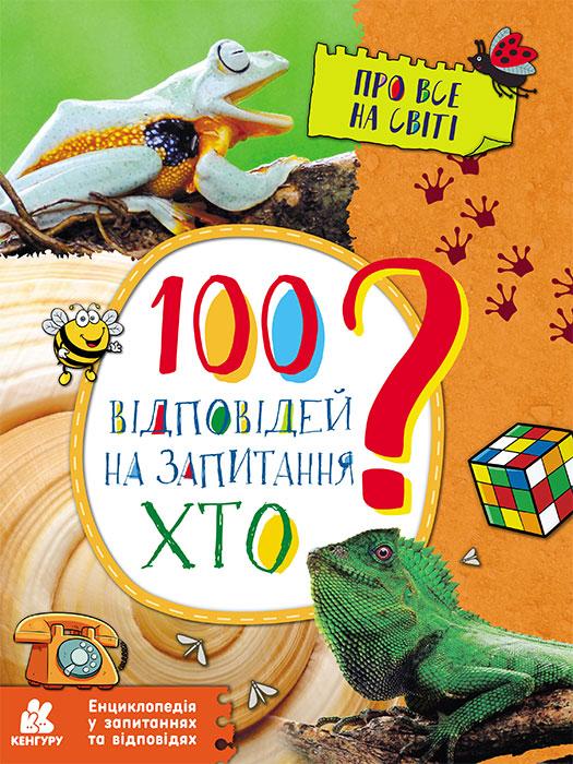 Енциклопедія у запитаннях та відповідях «100 ВІДПОВІДЕЙ НА ЗАПИТАННЯ «ХТО?»